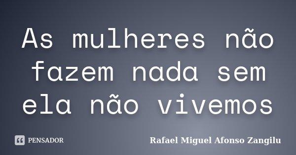 As mulheres não fazem nada sem ela não vivemos... Frase de Rafael Miguel Afonso Zangilu.