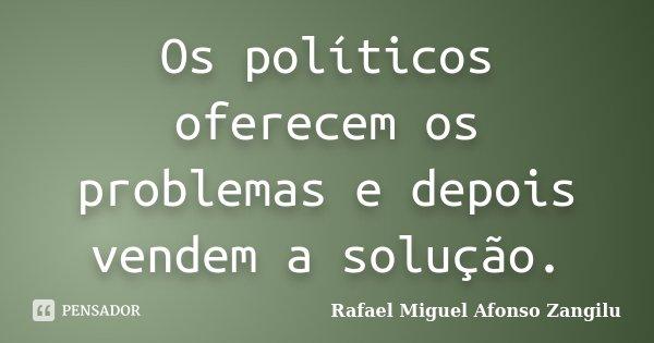 Os políticos oferecem os problemas e depois vendem a solução.... Frase de Rafael Miguel Afonso Zangilu.
