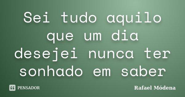 Sei tudo aquilo que um dia desejei nunca ter sonhado em saber... Frase de Rafael Módena.