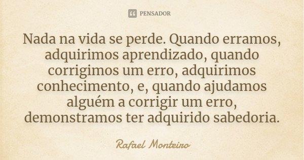 Nada na vida se perde. Quando erramos, adquirimos aprendizado, quando corrigimos um erro, adquirimos conhecimento, e, quando ajudamos alguém a corrigir um erro,... Frase de Rafael Monteiro.
