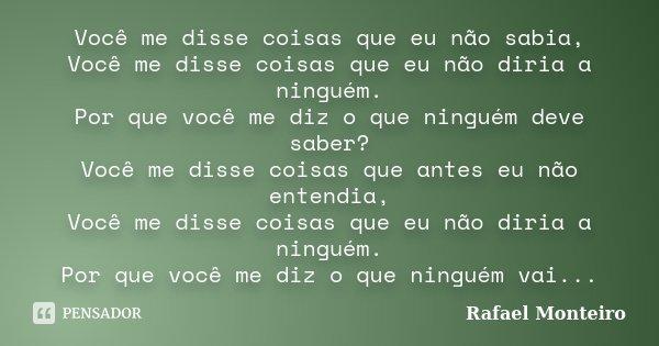 Você me disse coisas que eu não sabia, Você me disse coisas que eu não diria a ninguém. Por que você me diz o que ninguém deve saber? Você me disse coisas que a... Frase de Rafael Monteiro.