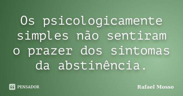 Os psicologicamente simples não sentiram o prazer dos sintomas da abstinência.... Frase de Rafael Mosso.