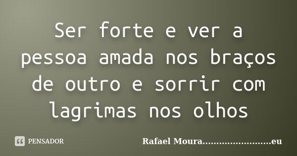 Ser forte e ver a pessoa amada nos braços de outro e sorrir com lagrimas nos olhos... Frase de Rafael Moura.........................eu.