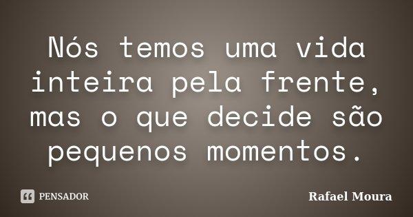 Nós temos uma vida inteira pela frente, mas o que decide são pequenos momentos.... Frase de Rafael Moura.