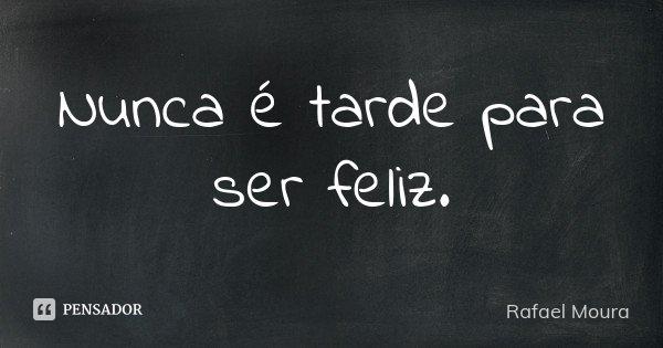 Nunca é tarde para ser feliz.... Frase de Rafael Moura.