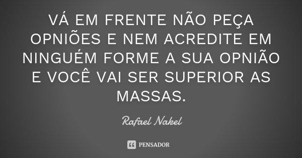 VÁ EM FRENTE NÃO PEÇA OPNIÕES E NEM ACREDITE EM NINGUÉM FORME A SUA OPNIÃO E VOCÊ VAI SER SUPERIOR AS MASSAS.... Frase de Rafael Nakel.