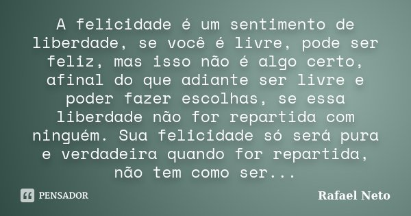 A felicidade é um sentimento de liberdade, se você é livre, pode ser feliz, mas isso não é algo certo, afinal do que adiante ser livre e poder fazer escolhas, s... Frase de Rafael Neto.