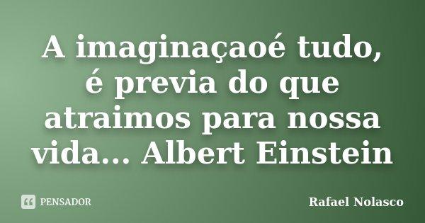 A imaginaçaoé tudo, é previa do que atraimos para nossa vida... Albert Einstein... Frase de Rafael Nolasco.