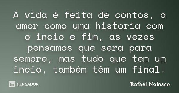A vida é feita de contos, o amor como uma historia com o incio e fim, as vezes pensamos que sera para sempre, mas tudo que tem um incio, também têm um final!... Frase de Rafael Nolasco.