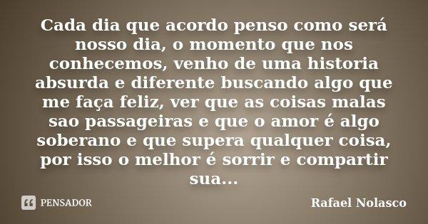 Cada dia que acordo penso como será nosso dia, o momento que nos conhecemos, venho de uma historia absurda e diferente buscando algo que me faça feliz, ver que ... Frase de Rafael Nolasco.