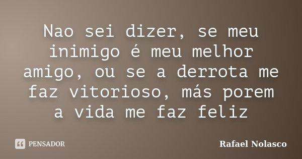 Nao sei dizer, se meu inimigo é meu melhor amigo, ou se a derrota me faz vitorioso, más porem a vida me faz feliz... Frase de Rafael Nolasco.