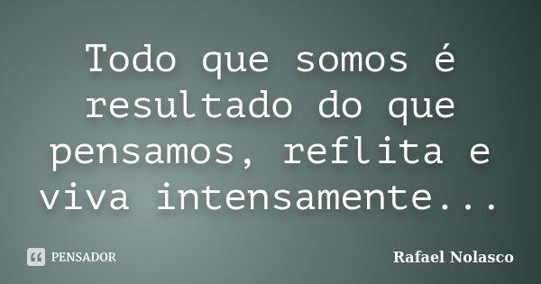 Todo que somos é resultado do que pensamos, reflita e viva intensamente...... Frase de Rafael Nolasco.