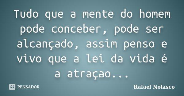 Tudo que a mente do homem pode conceber, pode ser alcançado, assim penso e vivo que a lei da vida é a atraçao...... Frase de Rafael Nolasco.