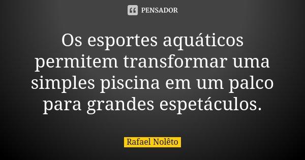Os esportes aquáticos permitem transformar uma simples piscina em um palco para grandes espetáculos.... Frase de Rafael Nolêto.