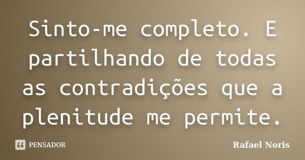 Sinto-me completo. E partilhando de todas as contradições que a plenitude me permite.... Frase de Rafael Noris.