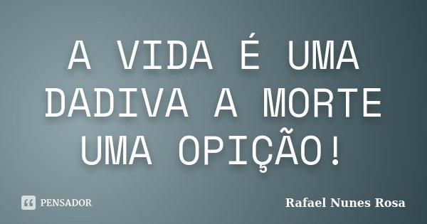 A VIDA É UMA DADIVA A MORTE UMA OPIÇÃO!... Frase de Rafael Nunes Rosa.