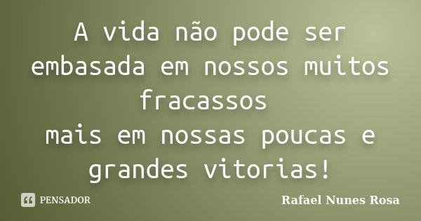 A vida não pode ser embasada em nossos muitos fracassos mais em nossas poucas e grandes vitorias!... Frase de Rafael Nunes Rosa.