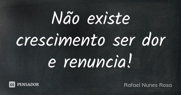 Não existe crescimento ser dor e renuncia!... Frase de Rafael Nunes Rosa.