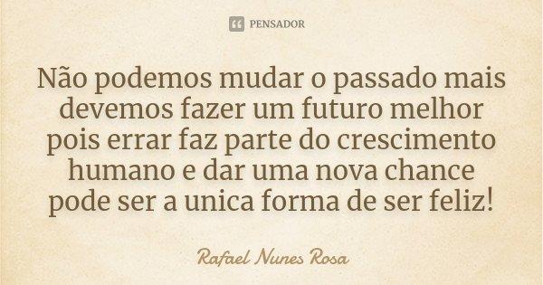 Não podemos mudar o passado mais devemos fazer um futuro melhor pois errar faz parte do crescimento humano e dar uma nova chance pode ser a unica forma de ser f... Frase de Rafael Nunes Rosa.