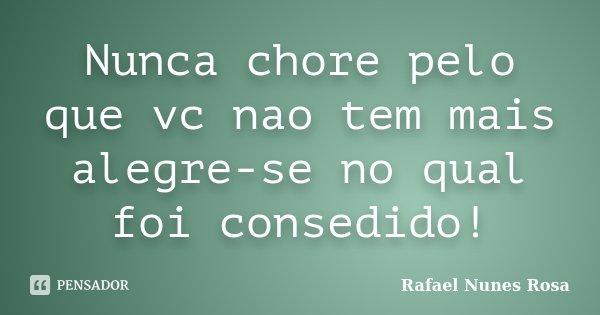 Nunca chore pelo que vc nao tem mais alegre-se no qual foi consedido!... Frase de Rafael Nunes Rosa.