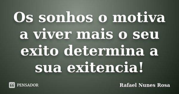 Os sonhos o motiva a viver mais o seu exito determina a sua exitencia!... Frase de Rafael Nunes Rosa.