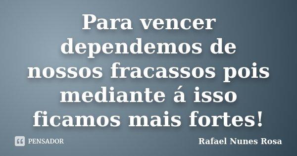 Para vencer dependemos de nossos fracassos pois mediante á isso ficamos mais fortes!... Frase de Rafael Nunes Rosa.