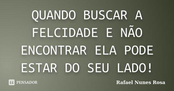 QUANDO BUSCAR A FELCIDADE E NÃO ENCONTRAR ELA PODE ESTAR DO SEU LADO!... Frase de Rafael Nunes Rosa.