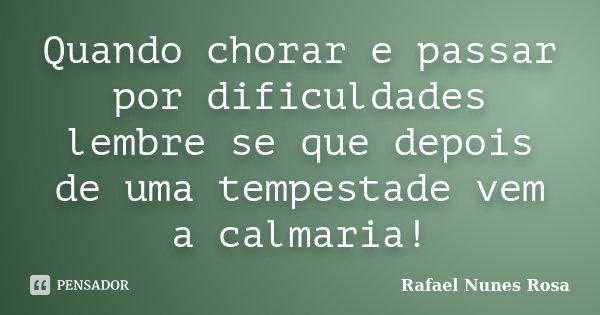 Quando chorar e passar por dificuldades lembre se que depois de uma tempestade vem a calmaria!... Frase de Rafael Nunes Rosa.