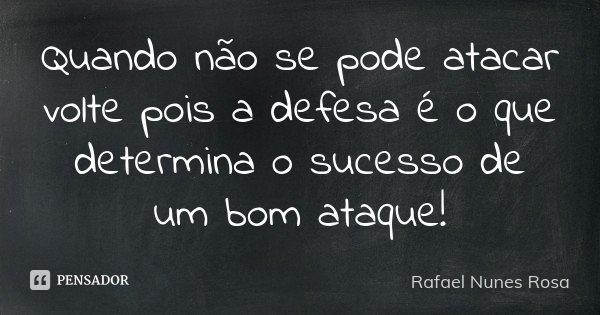 Quando não se pode atacar volte pois a defesa é o que determina o sucesso de um bom ataque!... Frase de Rafael Nunes Rosa.