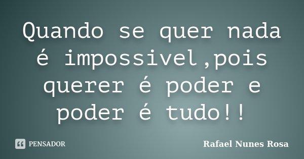 Quando se quer nada é impossivel,pois querer é poder e poder é tudo!!... Frase de Rafael Nunes Rosa.