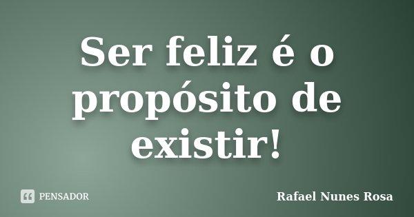 SER FELIZ É O PROPOSITO DE EXISTIR !... Frase de Rafael Nunes Rosa.
