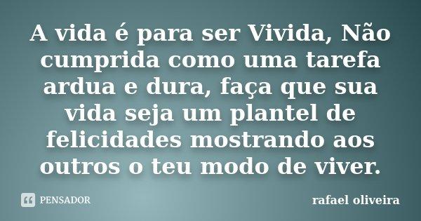 A vida é para ser Vivida, Não cumprida como uma tarefa ardua e dura, faça que sua vida seja um plantel de felicidades mostrando aos outros o teu modo de viver.... Frase de Rafael Oliveira.