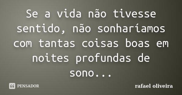 Se a vida não tivesse sentido, não sonharíamos com tantas coisas boas em noites profundas de sono...... Frase de Rafael Oliveira.