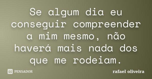 Se algum dia eu conseguir compreender a mim mesmo, não haverá mais nada dos que me rodeiam.... Frase de Rafael Oliveira.