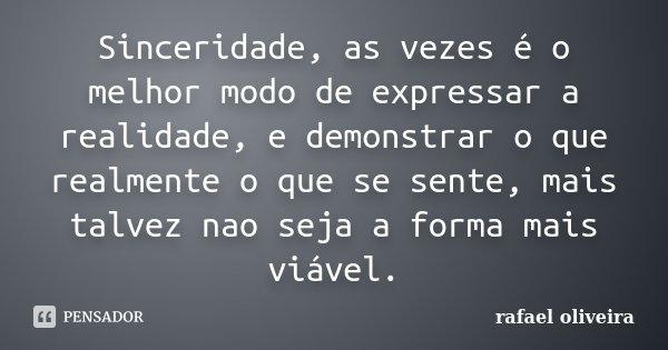 Sinceridade, as vezes é o melhor modo de expressar a realidade, e demonstrar o que realmente o que se sente, mais talvez nao seja a forma mais viável.... Frase de Rafael Oliveira.