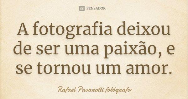 A fotografia deixou de ser uma paixão, e se tornou um amor.... Frase de Rafael Pavarotti fotógrafo.