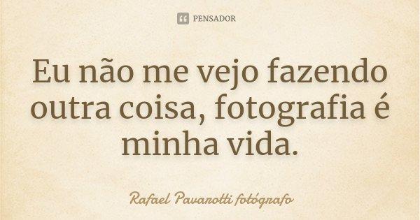 Eu não me vejo fazendo outra coisa, fotografia é minha vida.... Frase de Rafael Pavarotti fotógrafo.