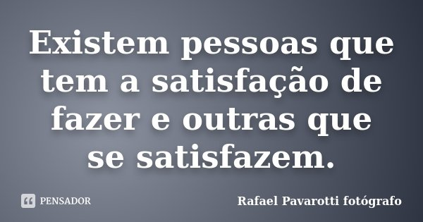 Existem pessoas que tem a satisfação de fazer e outras que se satisfazem.... Frase de Rafael Pavarotti fotógrafo.