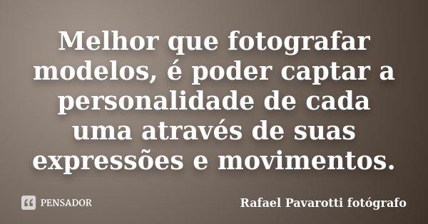 Melhor que fotografar modelos, é poder captar a personalidade de cada uma através de suas expressões e movimentos.... Frase de Rafael Pavarotti fotógrafo.