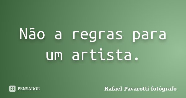 Não a regras para um artista.... Frase de Rafael Pavarotti fotógrafo.