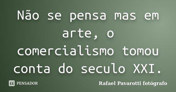 Não se pensa mas em arte, o comercialismo tomou conta do seculo XXI.... Frase de Rafael Pavarotti fotógrafo.
