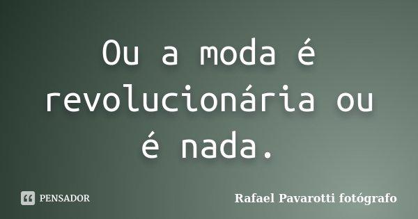 Ou a moda é revolucionária ou é nada.... Frase de Rafael Pavarotti fotógrafo.