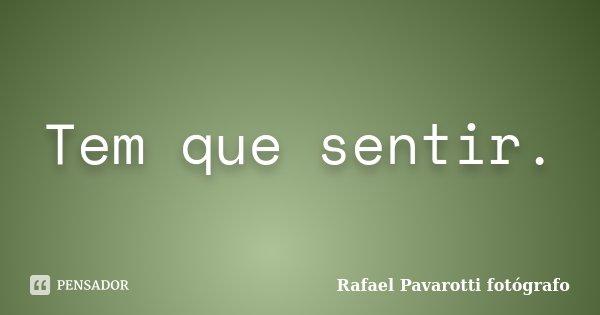 Tem que sentir.... Frase de Rafael Pavarotti fotógrafo.