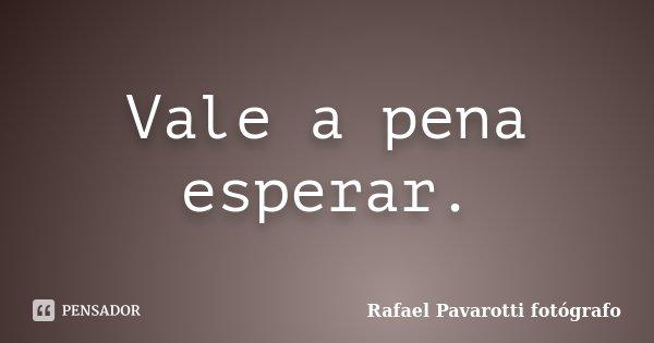 Vale a pena esperar.... Frase de Rafael Pavarotti fotógrafo.