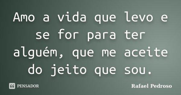Amo a vida que levo e se for para ter alguém, que me aceite do jeito que sou.... Frase de Rafael Pedroso.