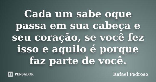 Cada um sabe oque passa em sua cabeça e seu coração, se você fez isso e aquilo é porque faz parte de você.... Frase de Rafael Pedroso.