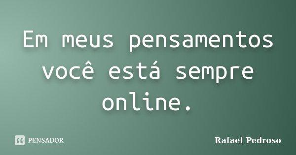 Em meus pensamentos você está sempre online.... Frase de Rafael Pedroso.