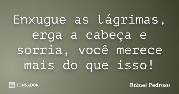 Enxugue as lágrimas, erga a cabeça e sorria, você merece mais do que isso!... Frase de Rafael Pedroso.