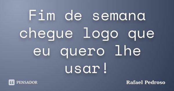 Fim de semana chegue logo que eu quero lhe usar!... Frase de Rafael Pedroso.