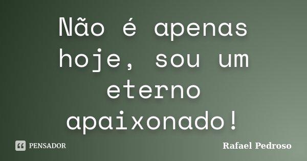 Não é apenas hoje, sou um eterno apaixonado!... Frase de Rafael Pedroso.